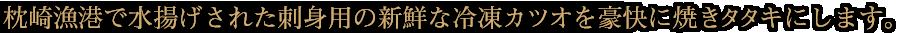 枕崎漁港で水揚げされた新鮮な「カツオ」を豪快に焼きタタキにします。