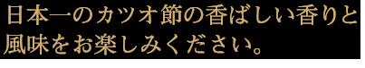 日本一のカツオ節の香ばしい香りと風味をお楽しみください。モバイル用画像